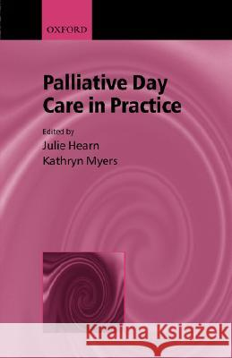 Palliative Day Care in Practice Kathryn Myers Julie Hearns Julie Hearn 9780192631831