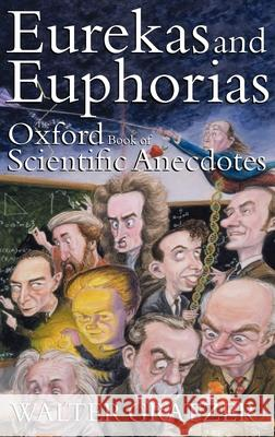 Eurekas and Euphorias : The Oxford Book of Scientific Anecdotes Walter Gratzer W. B. Gratzer 9780192804037