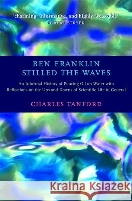 Ben Franklin Stilled the Waves: An Informal History of Pouring Oil on Water with Reflections on the Ups and Downs of Scientific Life in General Charles Tanford 9780192804945