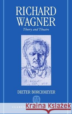 Richard Wagner : Theory and Theatre Dieter Borchmeyer Stewart Spencer 9780193153226