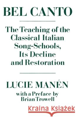 Bel Canto: The Teaching of the Classical Italian Song-Schools, Its Decline and Restoration Lucie Manen Brian Trowell Brian Trowell 9780193171091
