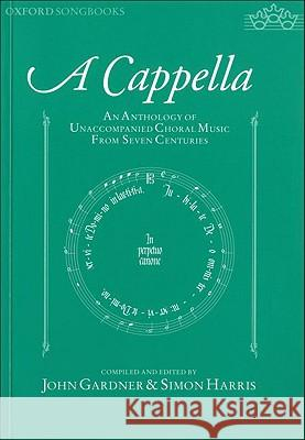 A Cappella: An Anthology of Unaccompanied Choral Music from Seven Centuries John C. Gardner Simon Harris 9780193361997