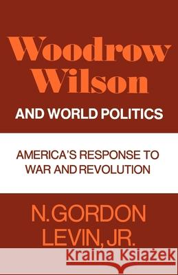 Woodrow Wilson and World Politics: America's Response to War and Revolution N. Gordon Levin 9780195008036