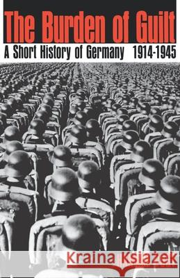 The Burden of Guilt: A Short History of Germany, 1914-1945 Gregory Peter Ed. Peter Ed. Vogt Hannah Vogt Gregory Peter Ed Peter Ed Vogt 9780195010930