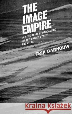 The Image Empire: A History of Broadcasting in the United States, Volume III--From 1953 Erik Barnouw 9780195012590