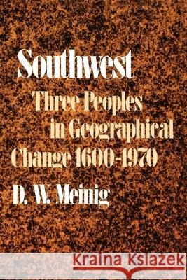 Southwest: Three Peoples in Geographical Change, 1600-1970 D. W. Meining D. W. Meinig 9780195012897