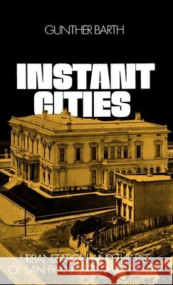 Instant Cities: Urbanization and the Rise of San Francisco and Denver Gunther Paul Barth Richard C. Wade 9780195018998