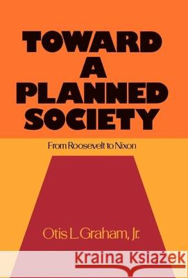 Toward a Planned Society : From Roosevelt to Nixon Otis L., Jr. Graham 9780195019858