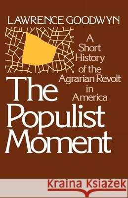 The Populist Moment : A Short History of the Agrarian Revolt in America Lawrence Goodwyn 9780195024173