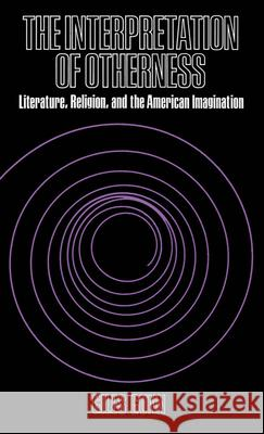 The Interpretation of Otherness : Essays on Literature, Religion, and the American Imagination Giles B. Gunn 9780195024531