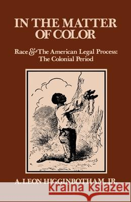 In the Matter of Color: Race and the American Legal Process 1: The Colonial Period A. Leon Higginbotham 9780195027457