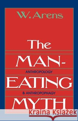 The Man-Eating Myth: Anthropology and Anthropophagy W. Arens 9780195027938