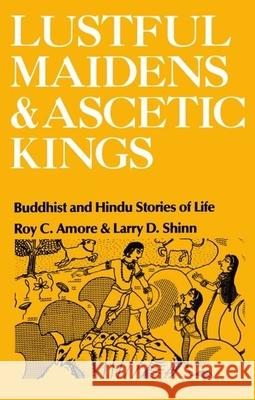 Lustful Maidens and Ascetic Kings : Buddhist and Hindu Stories of Life Roy C. Amore Larry D. Shinn Sharon Wallace 9780195028393