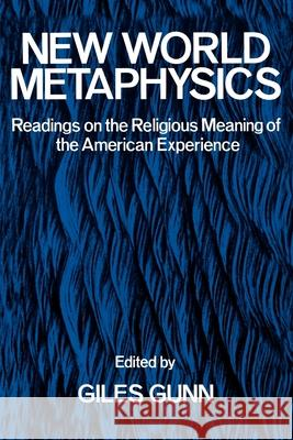 New World Metaphysics: Readings on the Religious Meaning of the American Experience Giles B. Gunn 9780195028744