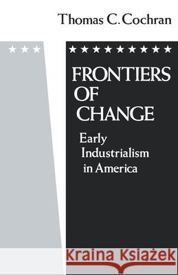 Frontiers of Change: Early Industrialization in America Thomas C. Cochran 9780195032840