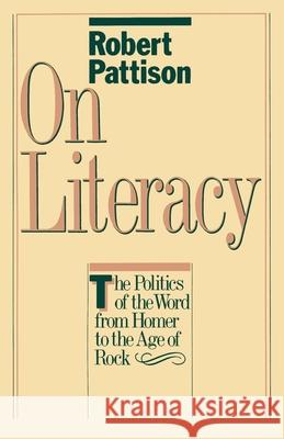 On Literacy : The Politics of the Word from Homer to the Age of Rock Robert Pattison 9780195034233