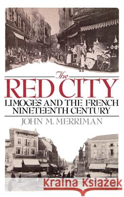 The Red City: Limoges and the French Nineteenth Century John M. Merriman 9780195035902