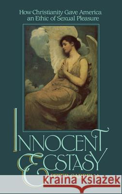 Innocent Ecstasy: How Christianity Gave America an Ethic of Sexual Pleasure Peter Gardella 9780195036121