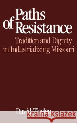 Paths of Resistance : Tradition and Dignity in Industrializing Missouri David P. Thelen 9780195036671