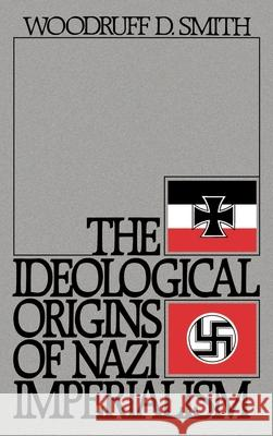 The Ideological Origins of Nazi Imperialism Woodruff D. Smith 9780195036909