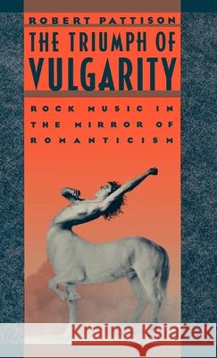 The Triumph of Vulgarity: Rock Music in the Mirror of Romanticism Robert Pattison 9780195038767