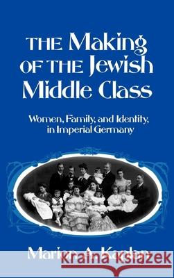 The Making of the Jewish Middle Class: Women, Family, and Identity in Imperial Germany Marion A. Kaplan 9780195039528