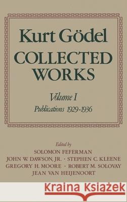 Collected Works: Volume I: Publications 1929-1936 Kurt Godel Solomon Feferman John W. Dawson 9780195039641