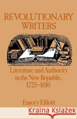 Revolutionary Writers: Literature and Authority in the New Republic, 1725-1810 Emory Elliott 9780195039955