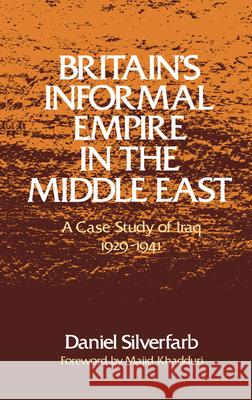 Britain's Informal Empire in the Middle East: A Case Study of Iraq, 1929-1941 Daniel Silverfarb Majid Khadduri 9780195039979