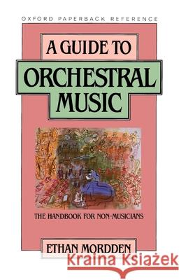 A Guide to Orchestral Music: The Handbook for Non-Musicians Ethan Mordden 9780195040418