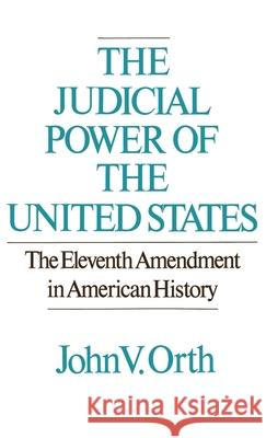 The Judicial Power of the United States: The Eleventh Amendment in American History John V. Orth 9780195040999