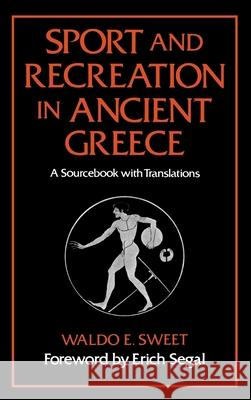 Sport and Recreation in Ancient Greece: A Sourcebook with Translations Waldo E. Sweet Erich Segal 9780195041262