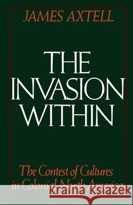 The Invasion Within: The Contest of Cultures in Colonial North America James Axtell 9780195041545