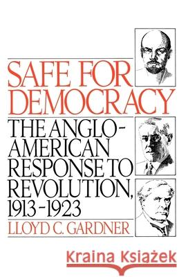 Safe for Democracy : The Anglo-American Response to Revolution, 1913-1923 Lloyd C. Gardner 9780195041552