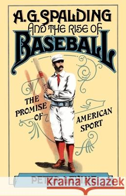 A. G. Spalding and the Rise of Baseball: The Promise of American Sport Peter Levine 9780195042207