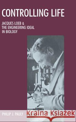 Controlling Life: Jacques Loeb and the Engineering Ideal in Biology Philip J. Pauly 9780195042443