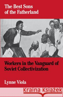 The Best Sons of the Fatherland : Workers in the Vanguard of Soviet Collectivization Lynne Viola 9780195042627