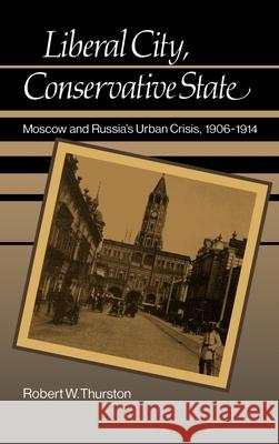 Liberal City, Conservative State : Moscow and Russia's Urban Crisis 1906-1914 Robert W. Thurston 9780195043310