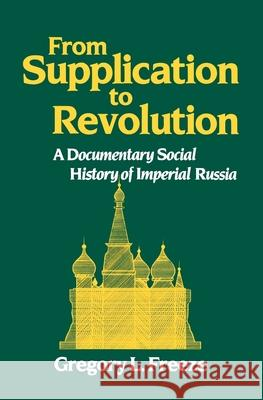From Supplication to Revolution: A Documentary Social History of Imperial Russia Gregory Freeze Gregory L. Freeze 9780195043594