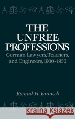 The Unfree Professions: German Lawyers, Teachers, and Engineers, 1900-1950 Konrad H. Jarausch 9780195044829