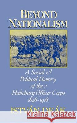 Beyond Nationalism : A Social and Political History of the Habsburg Officer Corps 1848-1918 Istvan Deak 9780195045055
