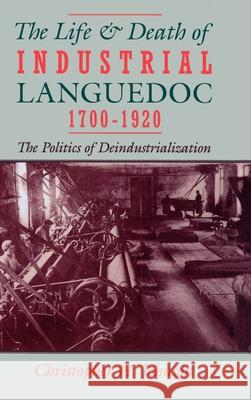 The Life and Death of Industrial Languedoc, 1700-1920 Christopher H. Johnson 9780195045086