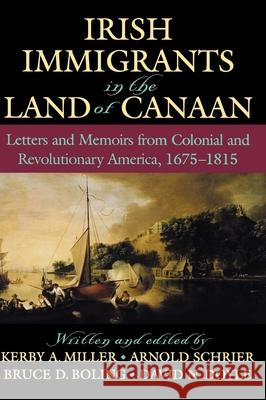 Irish Immigrants in the Land of Canaan : Letters and Memoirs from Colonial and Revolutionary America, 1675-1815 Kerby A. Miller Arnold Schrier Bruce D. Boling 9780195045130