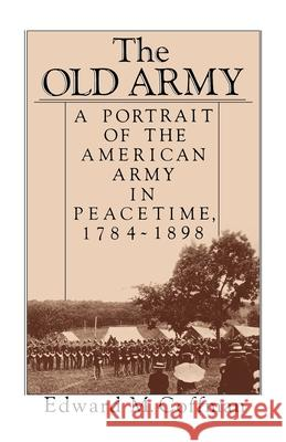The Old Army: A Portrait of the American Army in Peacetime, 1784-1898 Edward M. Coffman 9780195045550