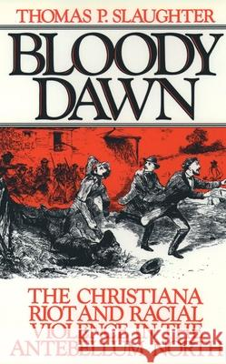 Bloody Dawn : The Christiana Riots and Racial Violence of the Antebellum North Thomas P. Slaughter 9780195046342