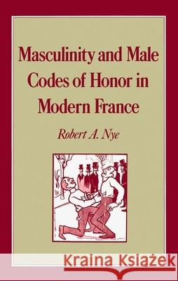 Masculinity and Male Codes of Honor in Modern France Robert A. Nye 9780195046496