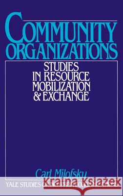 Community Organizations: Studies in Resource Mobilization and Exchange Carl Milofsky Kingman Brewster 9780195046809