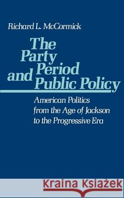The Party Period and Public Policy : American Politics from the Age of Jackson to the Progressive Era Richard L. McCormick 9780195047844