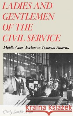 Ladies and Gentlemen of the Civil Service: Middle-Class Workers in Victorian America Cindy S. Aron 9780195048742