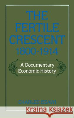 The Fertile Crescent, 1800-1914 : A Documentary Economic History Charles Issawi 9780195049510